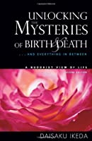 Unlocking the Mysteries of Birth and Death: . . . And Everything in Between, A Buddhist View Life