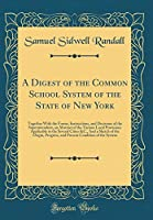 A Digest of the Common School System of the State of New York: Together with the Forms, Instructions, and Decisions of the Superintendent, an Abstract of the Various Local Provisions Applicable to the Several Cities &c., and a Sketch of the Origin, Progre