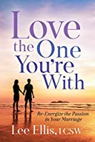 Love the One You're With: Re-Energize the Passion in Your Marriage