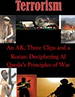 An Ak, Three Clips and a Koran: Deciphering Al Qaeda's Principles of War (Terrorism)