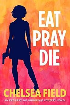 Eat, Pray, Die (An Eat, Pray, Die Humorous Mystery Book 1) by [Field, Chelsea]