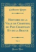 Histoire de la Ville de Chartres, Du Pays Chartrain Et de la Beauce, Vol. 1 (Classic Reprint)