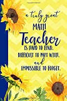 A truly great Math Teacher is Hard to Find Difficult to Part With and Impossible to Forget: Sunflower Blank Lined Journal for Women : Great Gift for KW | Thank You Gift for Teachers Notebook Appreciation Graduation or End of the School Year