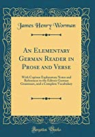 An Elementary German Reader in Prose and Verse: With Copious Explanatory Notes and References to the Editors German Grammars, and a Complete Vocabulary (Classic Reprint)