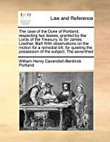 The Case of the Duke of Portland, Respecting Two Leases, Granted by the Lords of the Treasury, to Sir James Lowther, Bart with Observations on the Motion for a Remedial Bill, for Quieting the Possession of the Subject, the Seventhed