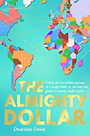 The Almighty Dollar: Follow the Incredible Journey of a Single Dollar to See How the Global Economy Really Wor