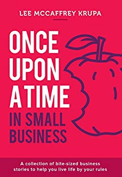 Once Upon a Time in Small Business: A Collection of Bite-Sized Business Stories to Help You Live Life By Your Rules by [McCaffrey Krupa, Lee]