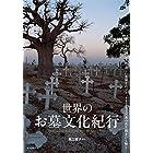 世界のお墓文化紀行: 不思議な墓地・美しい霊園をめぐり、さまざまな民族の死生観をひも解く