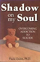 Shadow on My Soul: Overcoming Addiction to Suicide
