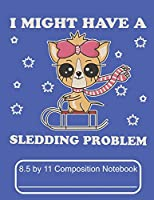 I Might Have A Sledding Problem 8.5 by 11 Composition Notebook: Adorable Winter Chihuahua Puppy Dog On Her Sled
