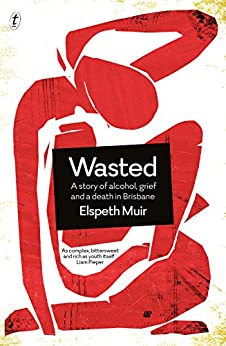 Wasted: A Story of Alcohol, Grief and a Death in Brisbane by [Muir, Elspeth]