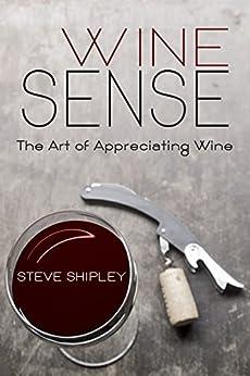 Wine Sense: The Art of Appreciating Wine by [Shipley, Steve]