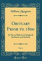Obituary Prior to 1800, Vol. 4: As Far as Relates to England, Scotland, and Ireland (Classic Reprint)