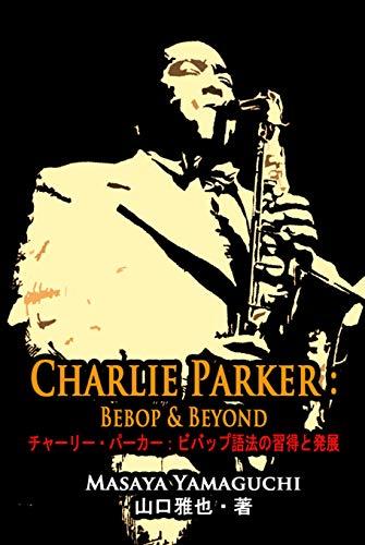 チャーリー・パーカー:ビバップ語法の習得と発展: Charlie Parker: Bebop & Beyond (Masaya Music)
