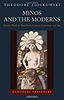 Minos and the Moderns: Cretan Myth in Twentieth-Century Art and Literature (Classical Presences)
