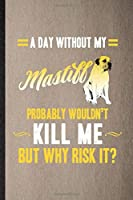 A Day Without My Mastiff Probably Wouldn't Kill Me but Why Risk It: Lined Notebook For Mastiff Lover. Ruled Journal For Dog Mom Owner Vet. Unique Student Teacher Blank Composition Great For School Writing