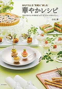"""[小川 薫]のおもてなしを""""気軽に""""楽しむ華やかレシピ―予約が取れない料理教室「Salon de clover」の幸せメニュー"""