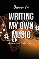 Because I'm Writing My Own Music: Guitar Composition Book
