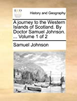 A Journey to the Western Islands of Scotland. by Doctor Samuel Johnson. Volume 1 of 2