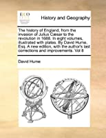 The History of England, from the Invasion of Julius Caesar to the Revolution in 1688. in Eight Volumes, Illustrated with Plates. by David Hume, Esq. a New Edition, with the Author's Last Corrections and Improvements. Vol 8