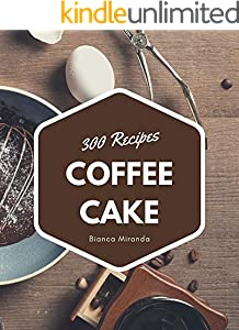 300 Coffee Cake Recipes: Keep Calm and Try Coffee Cake Cookbook (English Edition)