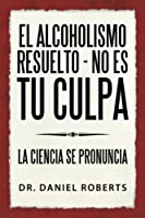 El alcoholismo resuelto - No es tu culpa: La Ciencia Se Pronuncia