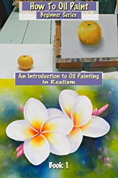 How To Oil Paint: An Introduction to Oil Painting in Realism (Beginner Series Book 1) by [Newton, Barbara]