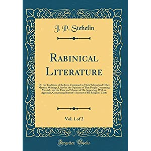 Rabinical Literature, Vol. 1 of 2: Or, the Traditions of the Jews, Contained in Their Talmud and Other Mystical Writings, Likewise the Opinions of That People Concerning Messiah, and the Time and Manner of His Appearing; With an Appendix, Comprizing Buxto