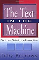 The Text in the Machine: Electronic Texts in the Humanities