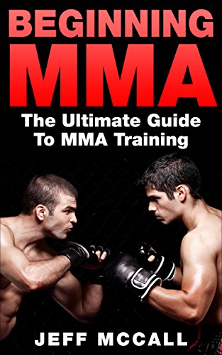 MMA: Beginning MMA: The Ultimate Guide to MMA Training (Mixed Martial Arts, Martial Arts, MMA, UFC) (English Edition)