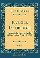 Juvenile Instructor, Vol. 37: Organ of the Deseret Sunday School Union; April 15, 1902 (Classic Reprint)