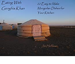 Eating With Genghis Khan: 22 Easy to Make Mongolian Dishes for Your Kitchen by [Huffman, Jim]