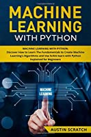 Machine Learning with Python: Discover How to Learn The Fundamentals to Create Machine Learning's Algorithms and Use Scikit-learn with Python Even You Are a Beginner