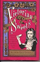 Victorian Sweets: Authentic Treats, Recipes, and Customs from America's Bygone Era