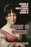 History of Hortense: Daughter of Josephine, Queen of Holland, Mother of Napoleon III
