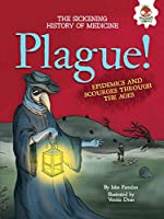 Plague!: Epidemics and Scourges Through the Ages (Sickening History of Medicine)