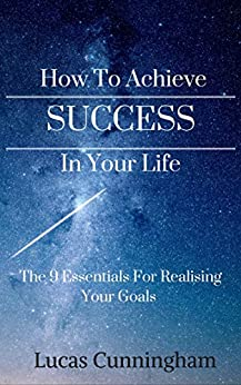 How to achieve success in your life: The 9 essentials for realising your goals by [Cunningham, Lucas]