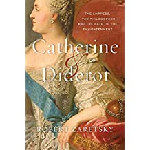 Catherine and Diderot: The Empress, the Philosopher, and the Fate of the Enlightenment