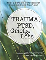 Trauma, PTSD, Grief & Loss: The 10 Core Competencies for Evidence-Based Treatment