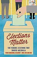 Elections Matter: Ten Federal Elections That Shaped Australia (Politics)