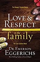 Love & Respect in the Family (International Edition): The Respect Parents Desire, the Love Children Need