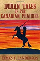 Indian Tales of the Canadian Prairies (Annotated)