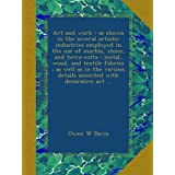 Art and work : as shown in the several artistic industries employed in the use of marble, stone, and terra-cotta : metal, wood, and textile fabrics : as well as in the various details associted with decorative art ...