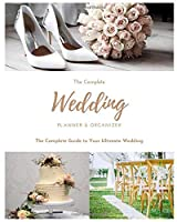 The Complete Wedding Planner & Organizer: The Complete Guide to Your Ultimate Wedding