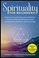 Spirituality for beginners: Improve your spirituality, your mindfulness and your wellbeing with holistic health and alternative medicine + hints of astrology