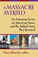 A Massacre Averted: An Armenian Town, an American Nurse, and the Turkish Army They Resisted