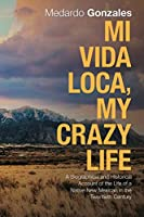 Mi Vida Loca, My Crazy Life: A Biographical and Historical Account of the Life of a Native New Mexican in the Twentieth Century