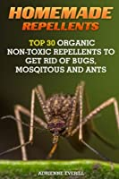 Homemade Repellents: Top 30 Organic Non-toxic Repellents to Get Rid of Bugs, Mosqitous and Ants (Organic Insect Repellent)