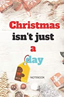 Christmas isn't just a day: NOTEBOOK ( 6x9 IN, 130 pages ): Christmas Gift NOTEBOOK