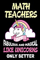 Math Teachers Are Fabulous and Magical Like Unicorns Only Better Notebook